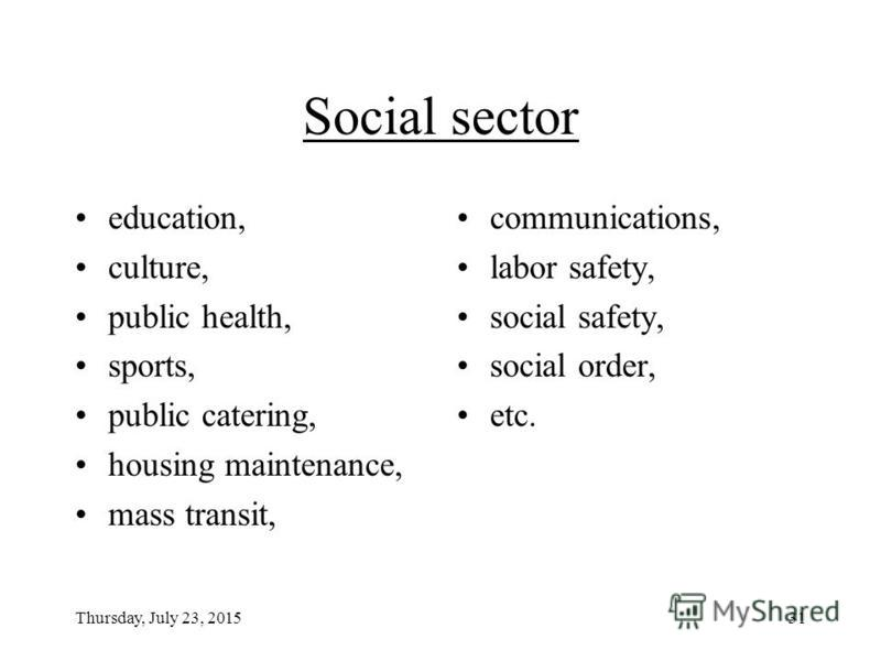 Thursday, July 23, 201530 Social sector Social sector (cоціальна сфера) is the group of branches, businesses and organizations whose operations determine the human living standards and way of life.
