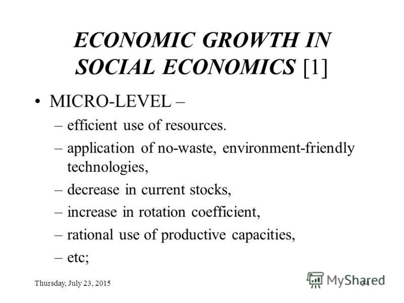 Thursday, July 23, 201533 ECONOMIC GROWTH IN SOCIAL ECONOMICS MICRO-LEVEL MESO-LEVEL MACRO-LEVEL
