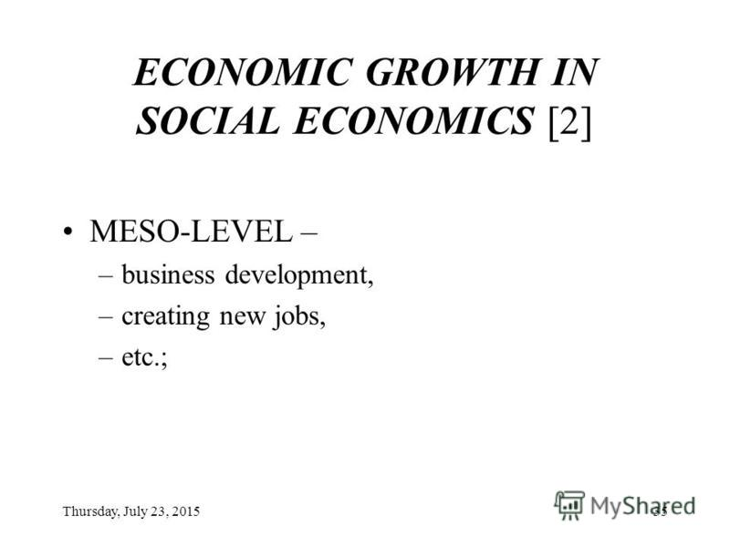 Thursday, July 23, 201534 ECONOMIC GROWTH IN SOCIAL ECONOMICS [1] MICRO-LEVEL – –efficient use of resources. –application of no-waste, environment-friendly technologies, –decrease in current stocks, –increase in rotation coefficient, –rational use of
