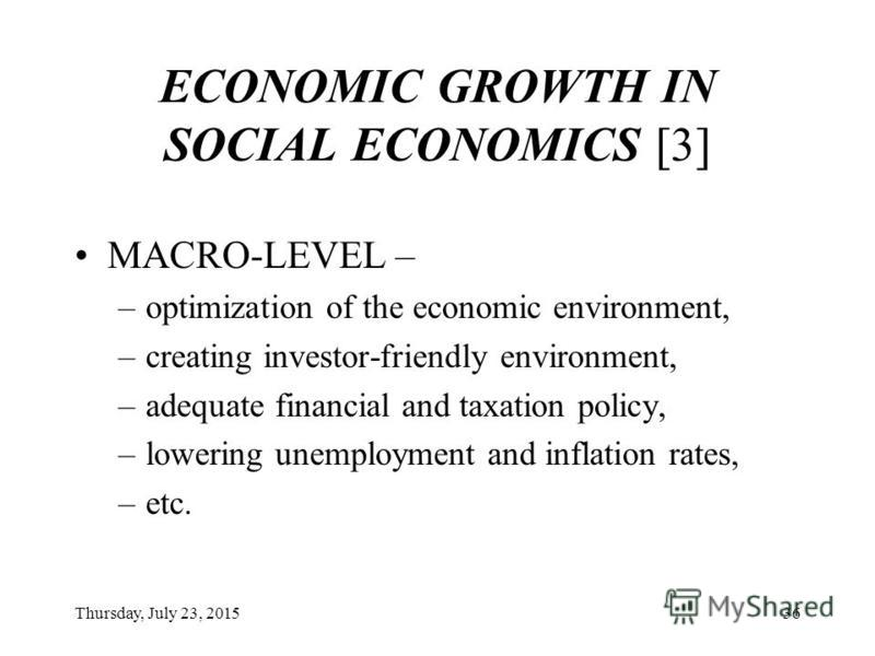 Thursday, July 23, 201535 ECONOMIC GROWTH IN SOCIAL ECONOMICS [2] MESO-LEVEL – –business development, –creating new jobs, –etc.;