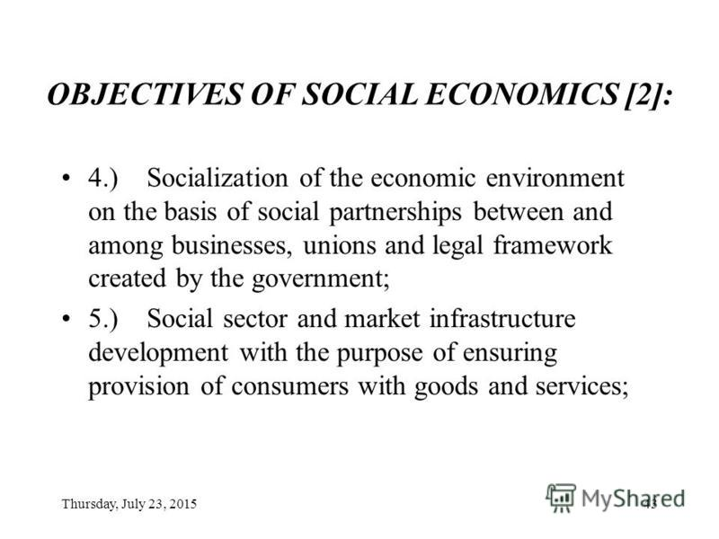 Thursday, July 23, 201542 OBJECTIVES OF SOCIAL ECONOMICS [1]: 1.) Increase in socially active population in proportion of the entire population, as well as effective use of the human potential; 2.) Sustainable and consumer-oriented production of econ