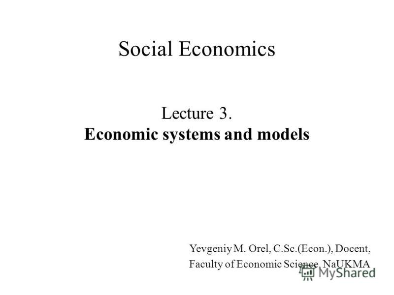 Lecture 3. Economic systems and models Social Economics Yevgeniy M. Orel, C.Sc.(Econ.), Docent, Faculty of Economic Science, NaUKMA