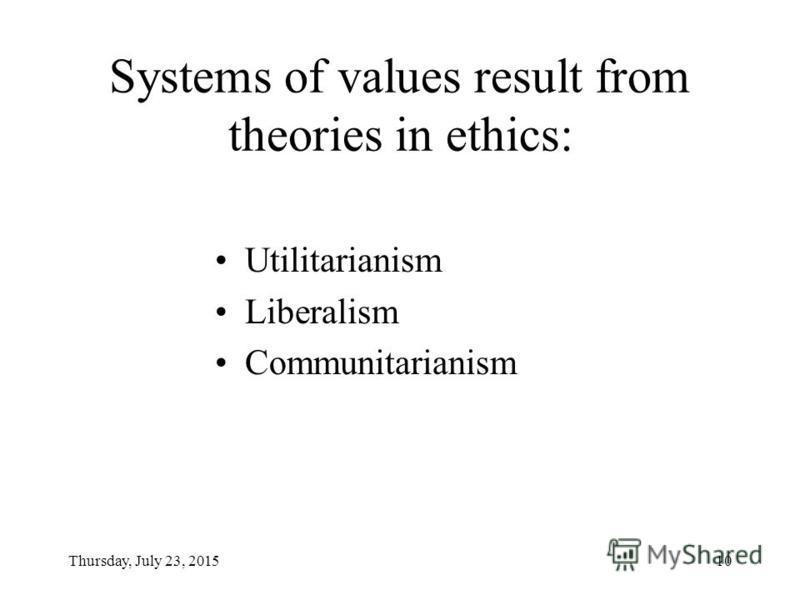 Thursday, July 23, 201510 Systems of values result from theories in ethics: Utilitarianism Liberalism Communitarianism