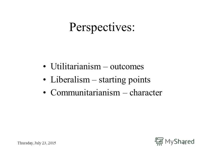 Thursday, July 23, 201511 Perspectives: Utilitarianism – outcomes Liberalism – starting points Communitarianism – character