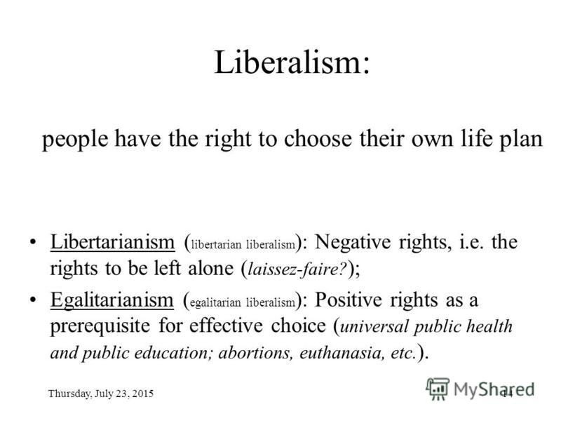 Thursday, July 23, 201514 Liberalism: people have the right to choose their own life plan Libertarianism ( libertarian liberalism ): Negative rights, i.e. the rights to be left alone ( laissez-faire? ); Egalitarianism ( egalitarian liberalism ): Posi
