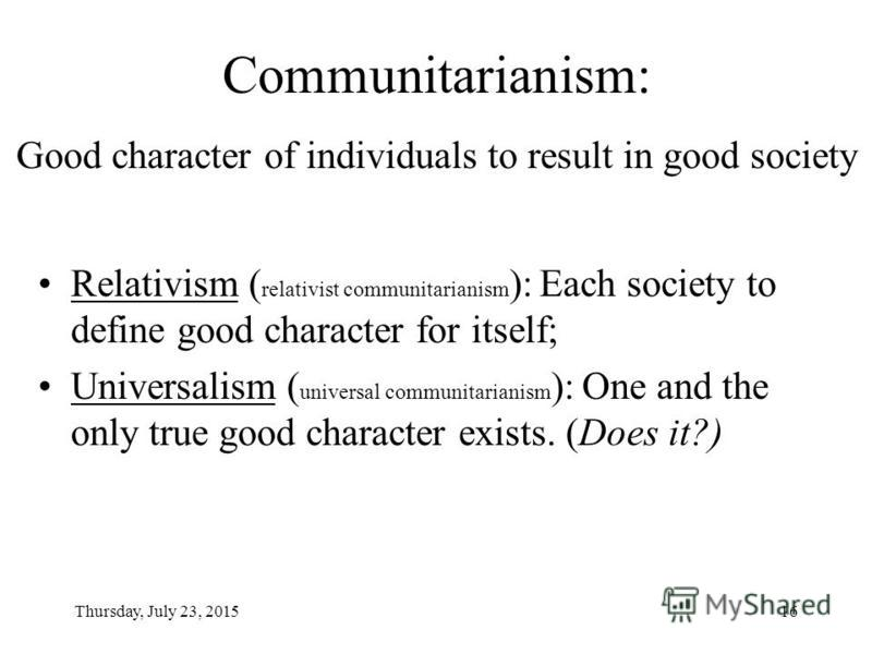 Thursday, July 23, 201516 Communitarianism: Good character of individuals to result in good society Relativism ( relativist communitarianism ): Each society to define good character for itself; Universalism ( universal communitarianism ): One and the