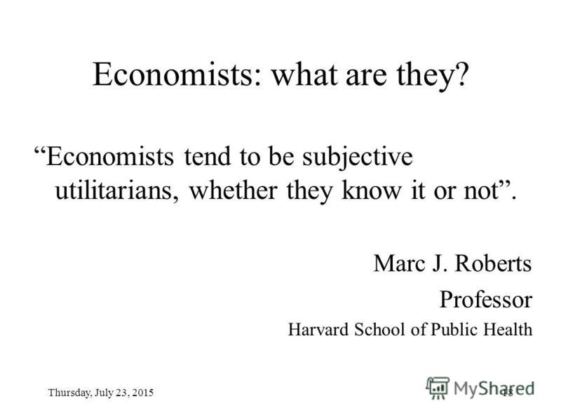 Thursday, July 23, 201518 Economists: what are they? Economists tend to be subjective utilitarians, whether they know it or not. Marc J. Roberts Professor Harvard School of Public Health