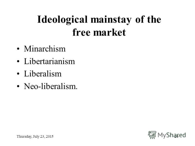 Thursday, July 23, 201520 Ideological mainstay of the free market Minarchism Libertarianism Liberalism Neo-liberalism.