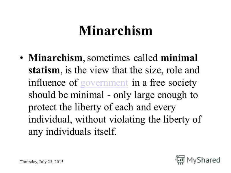 Thursday, July 23, 201521 Minarchism Minarchism, sometimes called minimal statism, is the view that the size, role and influence of government in a free society should be minimal - only large enough to protect the liberty of each and every individual