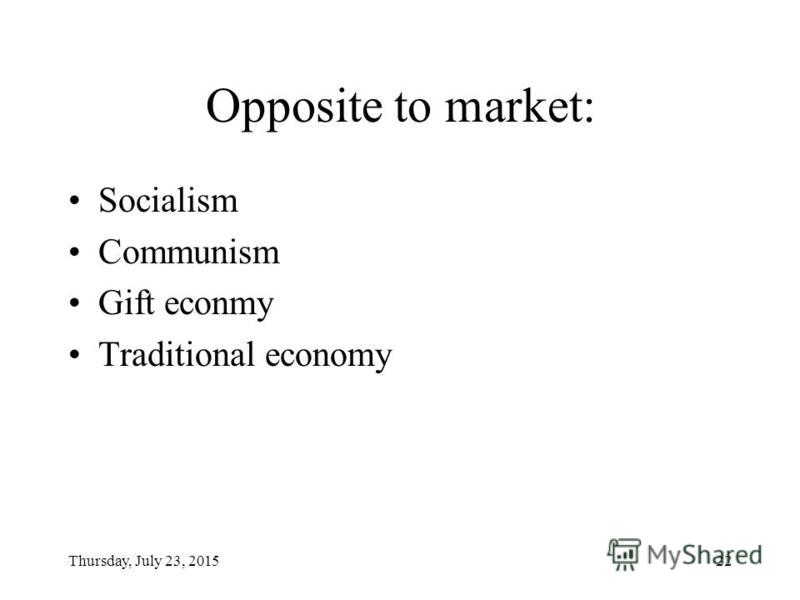 Thursday, July 23, 201522 Opposite to market: Socialism Communism Gift econmy Traditional economy