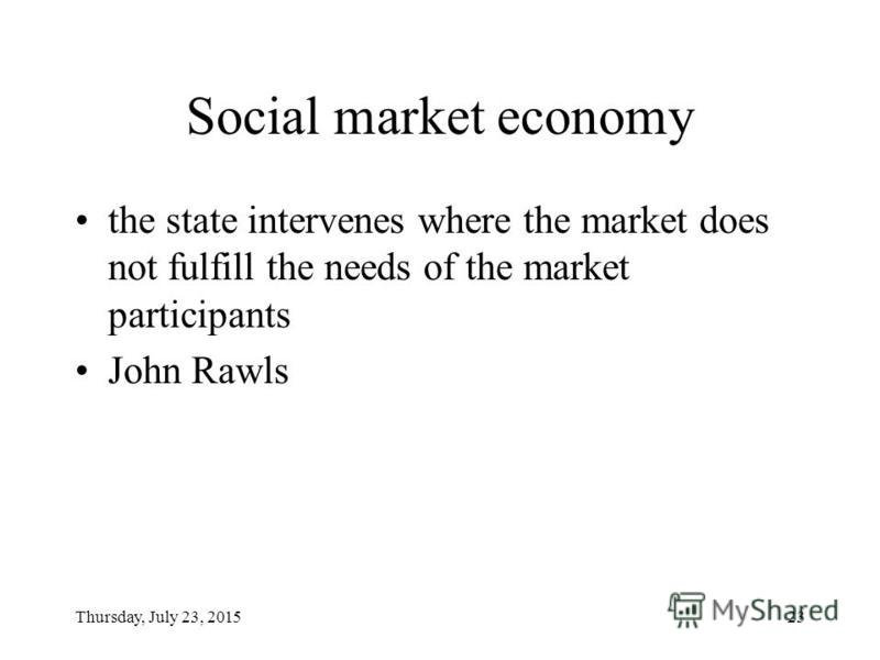 Thursday, July 23, 201523 Social market economy the state intervenes where the market does not fulfill the needs of the market participants John Rawls
