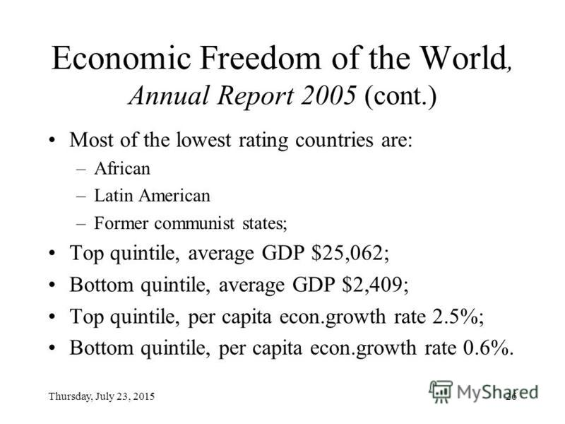 Thursday, July 23, 201526 Economic Freedom of the World, Annual Report 2005 (cont.) Most of the lowest rating countries are: –African –Latin American –Former communist states; Top quintile, average GDP $25,062; Bottom quintile, average GDP $2,409; To