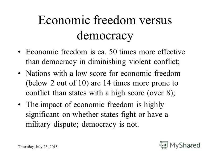 Thursday, July 23, 201529 Economic freedom versus democracy Economic freedom is ca. 50 times more effective than democracy in diminishing violent conflict; Nations with a low score for economic freedom (below 2 out of 10) are 14 times more prone to c