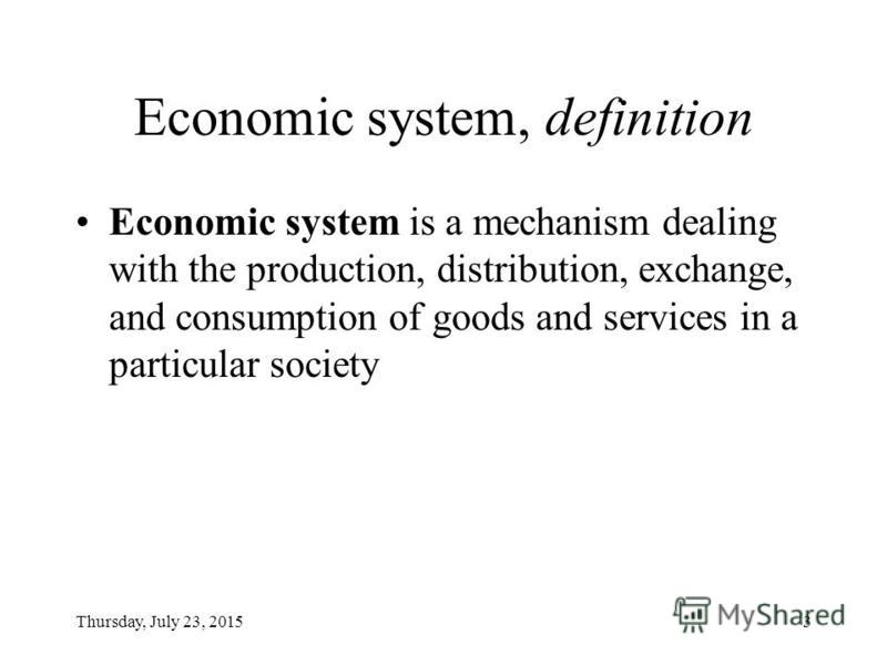 Thursday, July 23, 20153 Economic system, definition Economic system is a mechanism dealing with the production, distribution, exchange, and consumption of goods and services in a particular society