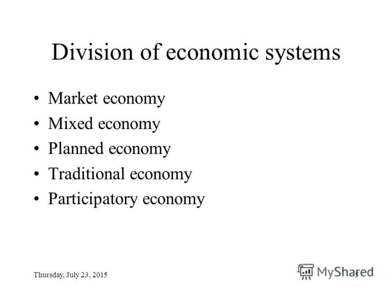 Thursday, July 23, 20155 Division of economic systems Market economy Mixed economy Planned economy Traditional economy Participatory economy