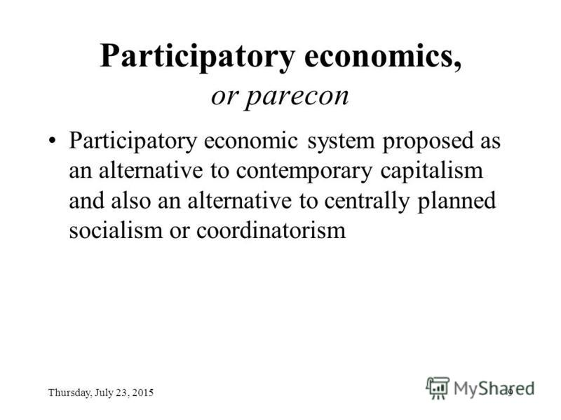 Thursday, July 23, 20159 Participatory economics, or parecon Participatory economic system proposed as an alternative to contemporary capitalism and also an alternative to centrally planned socialism or coordinatorism
