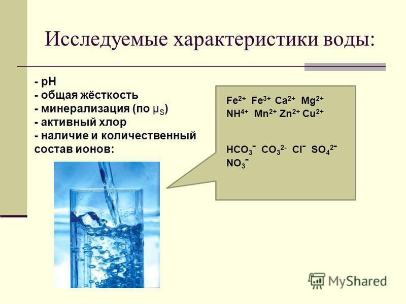 Исследуемые характеристики воды: - рН - общая жёсткость - минерализация (по ) - минерализация (по μ S ) - активный хлор - наличие и количественный состав ионов: Fe 2+ Fe 3+ Ca 2+ Mg 2+ NH 4+ Mn 2+ Zn 2+ Cu 2+ HCO 3 ˉ CO 3 2- Clˉ SO 4 2 ˉ NO 3 ˉ