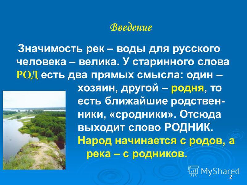 2 Введение Значимость рек – воды для русского человека – велика. У старинного слова РОД есть два прямых смысла: один – хозяин, другой – родня, то есть ближайшие родствен- ники, «сродники». Отсюда выходит слово РОДНИК. Народ начинается с родов, а река