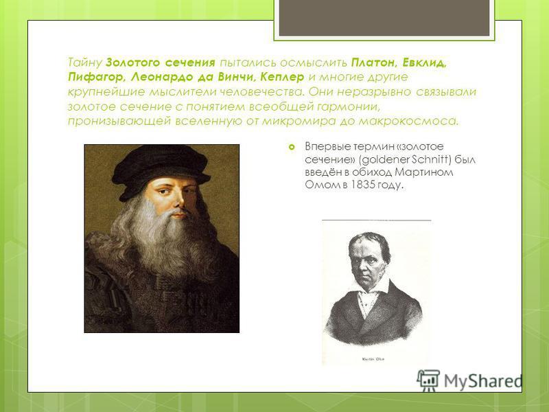 Тайну Золотого сечения пытались осмыслить Платон, Евклид, Пифагор, Леонардо да Винчи, Кеплер и многие другие крупнейшие мыслители человечества. Они неразрывно связывали золотое сечение с понятием всеобщей гармонии, пронизывающей вселенную от микромир