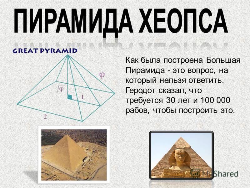 Как была построена Большая Пирамида - это вопрос, на который нельзя ответить. Геродот сказал, что требуется 30 лет и 100 000 рабов, чтобы построить это.