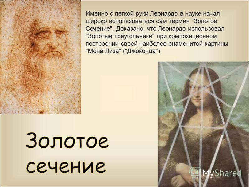 Именно с легкой руки Леонардо в науке начал широко использоваться сам термин Золотое Сечение. Доказано, что Леонардо использовал Золотые треугольники при композиционном построении своей наиболее знаменитой картины Мона Лиза (Джоконда)