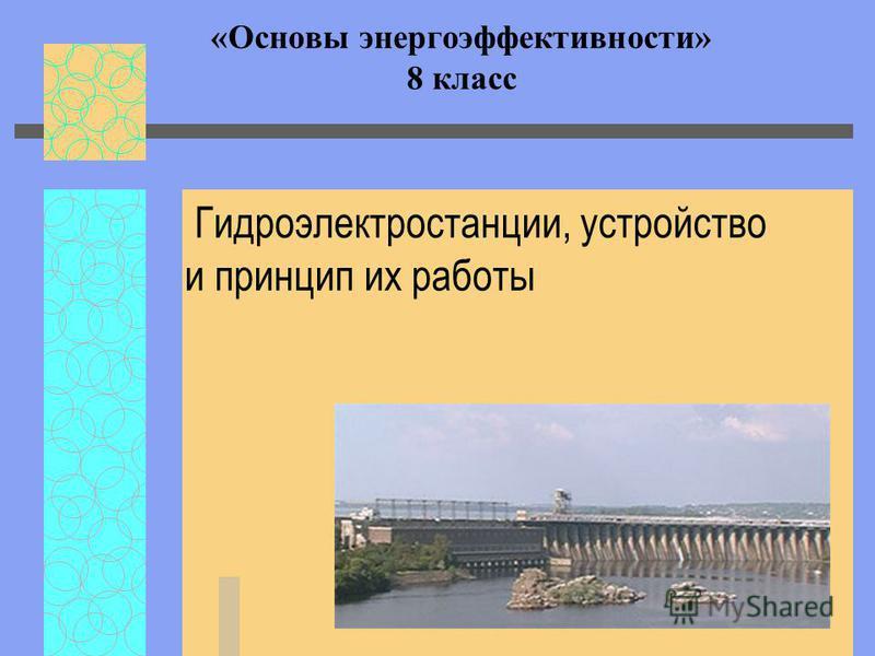«Основы энергоэффективности» 8 класс Гидроэлектростанции, устройство и принцип их работы
