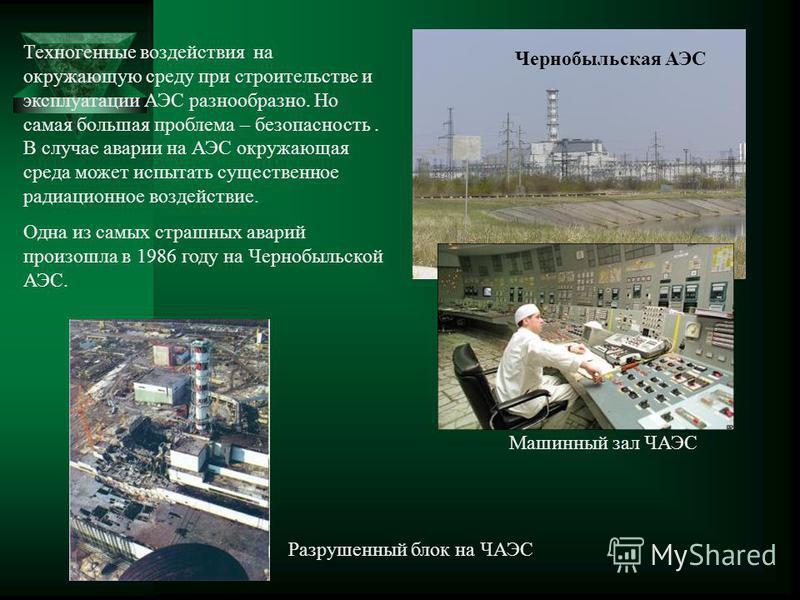 Чернобыльская АЭС Машинный зал ЧАЭС Разрушенный блок на ЧАЭС Техногенные воздействия на окружающую среду при строительстве и эксплуатации АЭС разнообразно. Но самая большая проблема – безопасность. В случае аварии на АЭС окружающая среда может испыта