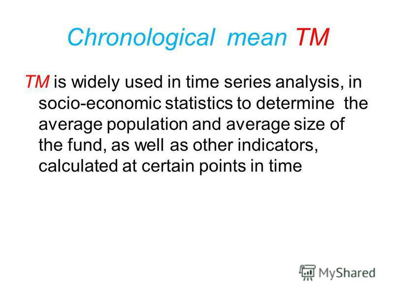 Chronological mean TM Take half of the first and last values, plus all values that are in the middle of the series, the amount received divide by the number of moment indicators minus 1
