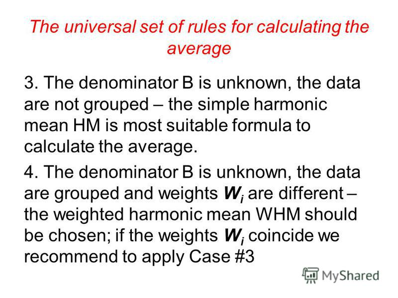 The universal set of rules for calculating the average II. Compare the logical formula with the initial data. There may be eight cases. 1. The numerator A is unknown, the data are not grouped – the formula of the simple arithmetic mean AM is used. 2.