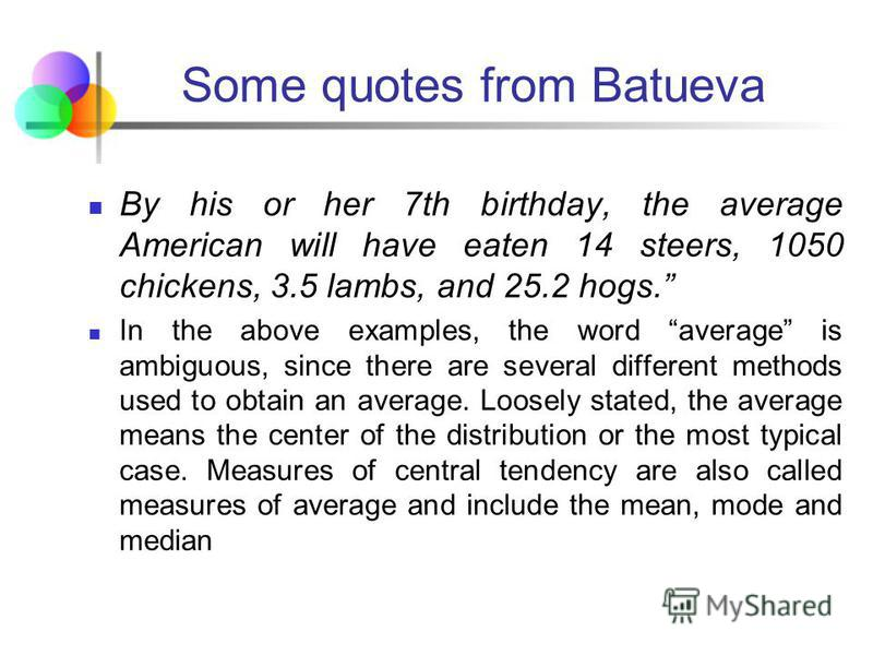 Some quotes from Batueva The authors go on to give examples of averages: The average American man is five feet, nine inches tall; the average woman is five feet, 3.6 inches. The average American is sick in bed seven days a year missing five days of w