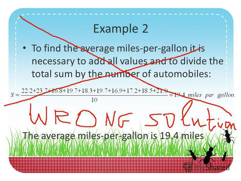 Example 2 The miles-per-gallon fuel tests for ten automobiles are given below: 22.2, 23.7, 16.8, 19.7, 18.3, 19.7, 16.9, 17.2, 18.5, 21.0 Find the mean (the average miles-per-gallon)
