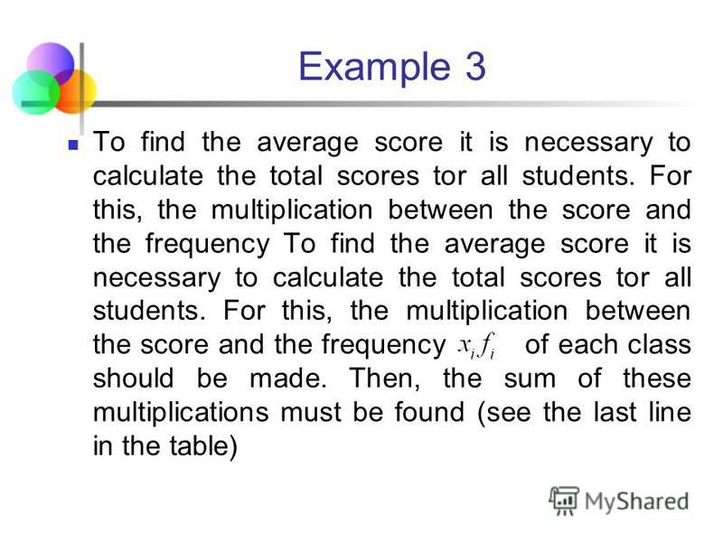 Example 3 Score, Number of students, frequency 010*1=0 121*2=2 262*6=12 3123*12=36 434*3=12 515*1=5 Total 25 67