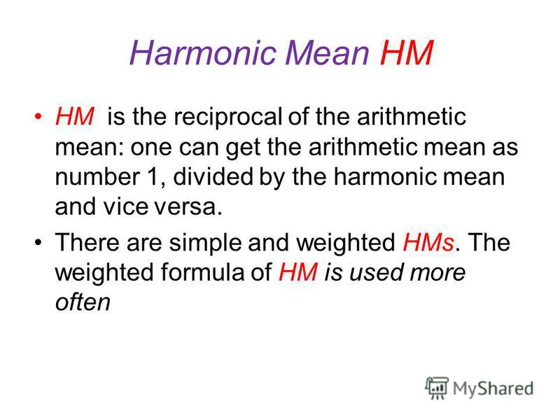 Harmonic Mean HM weighted harmonic mean: where W i =x i f i.