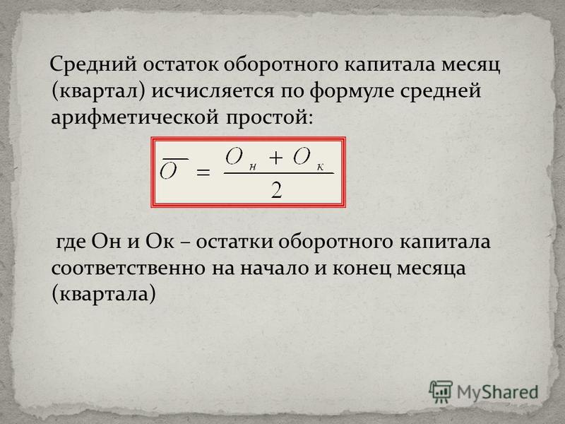 Средний остаток оборотного капитала месяц (квартал) исчисляется по формуле средней арифметической простой: где Он и Ок – остатки оборотного капитала соответственно на начало и конец месяца (квартала)