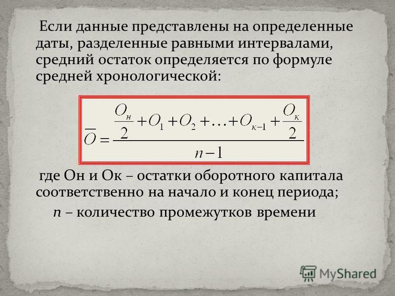 Если данные представлены на определенные даты, разделенные равными интервалами, средний остаток определяется по формуле средней хронологической: где Он и Ок – остатки оборотного капитала соответственно на начало и конец периода; n – количество промеж