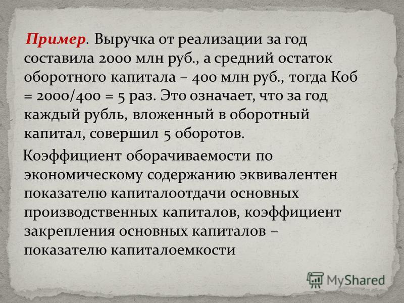 Пример. Выручка от реализации за год составила 2000 млн руб., а средний остаток оборотного капитала – 400 млн руб., тогда Коб = 2000/400 = 5 раз. Это означает, что за год каждый рубль, вложенный в оборотный капитал, совершил 5 оборотов. Коэффициент о