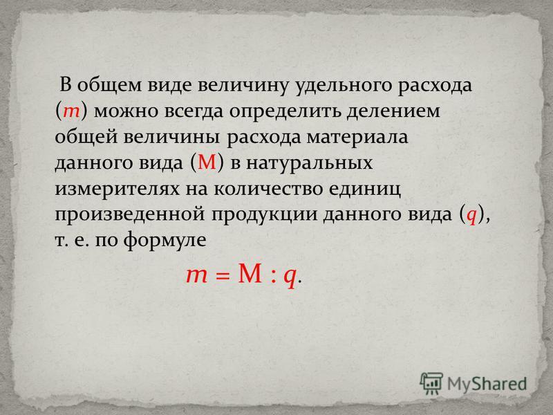 В общем виде величину удельного расхода (m) можно всегда определить делением общей величины расхода материала данного вида (М) в натуральных измерителях на количество единиц произведенной продукции данного вида (q), т. е. по формуле m = М : q.
