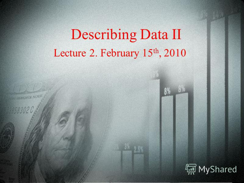 Describing Data II Lecture 2. February 15 th, 2010