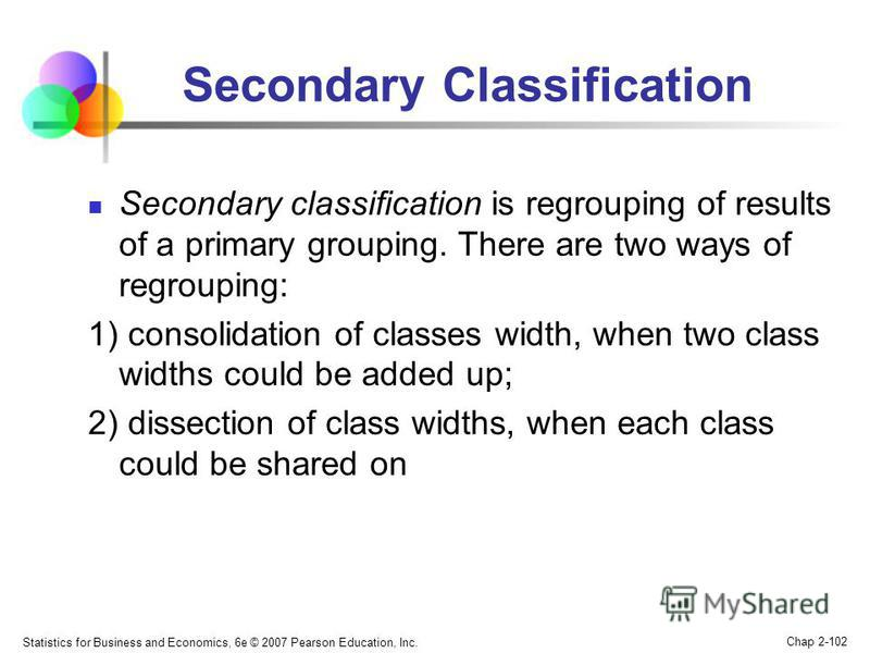 Statistics for Business and Economics, 6e © 2007 Pearson Education, Inc. Chap 2-102 Secondary Classification Secondary classification is regrouping of results of a primary grouping. There are two ways of regrouping: 1) consolidation of classes width,