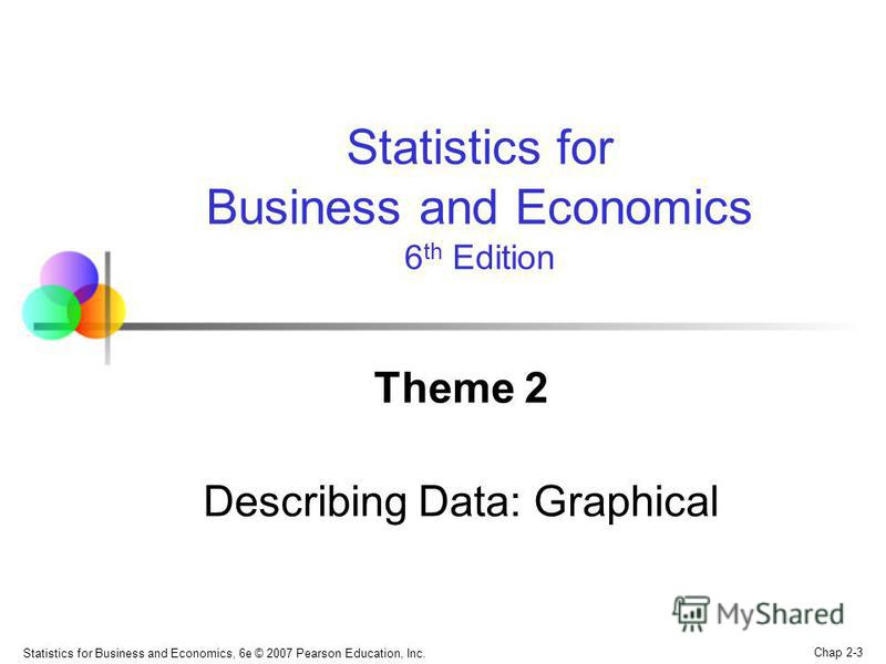 Chap 2-3 Statistics for Business and Economics, 6e © 2007 Pearson Education, Inc. Theme 2 Describing Data: Graphical Statistics for Business and Economics 6 th Edition