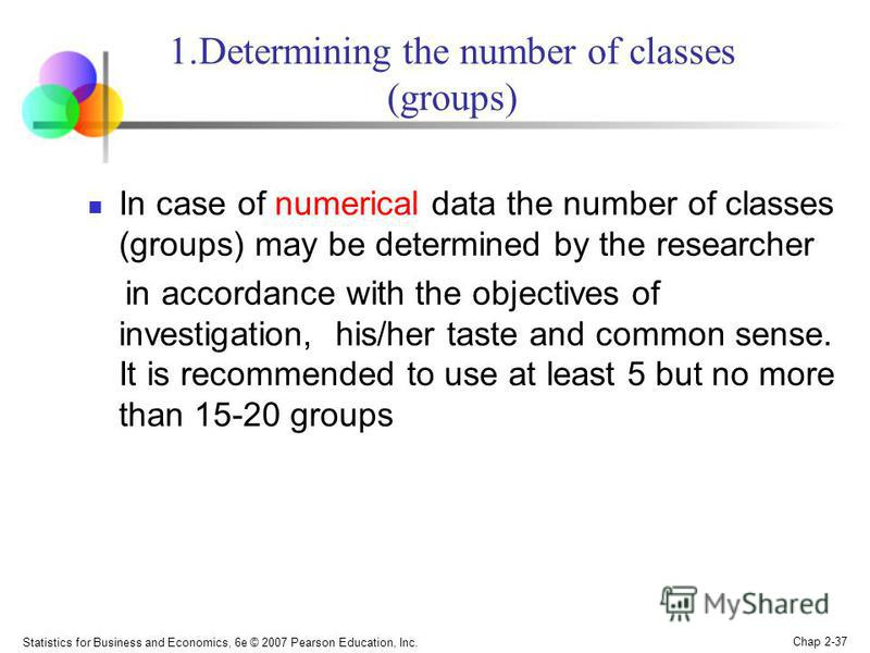Statistics for Business and Economics, 6e © 2007 Pearson Education, Inc. Chap 2-37 1.Determining the number of classes (groups) In case of numerical data the number of classes (groups) may be determined by the researcher in accordance with the object