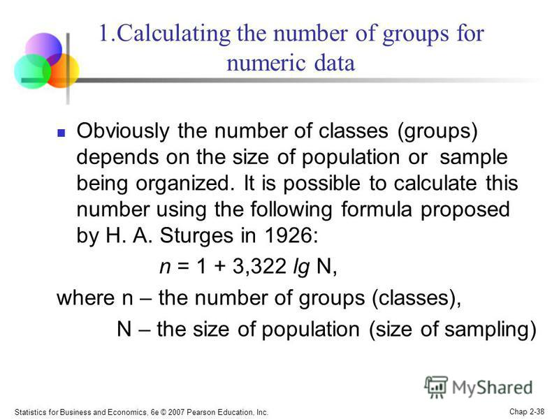 Statistics for Business and Economics, 6e © 2007 Pearson Education, Inc. Chap 2-38 1.Calculating the number of groups for numeric data Obviously the number of classes (groups) depends on the size of population or sample being organized. It is possibl