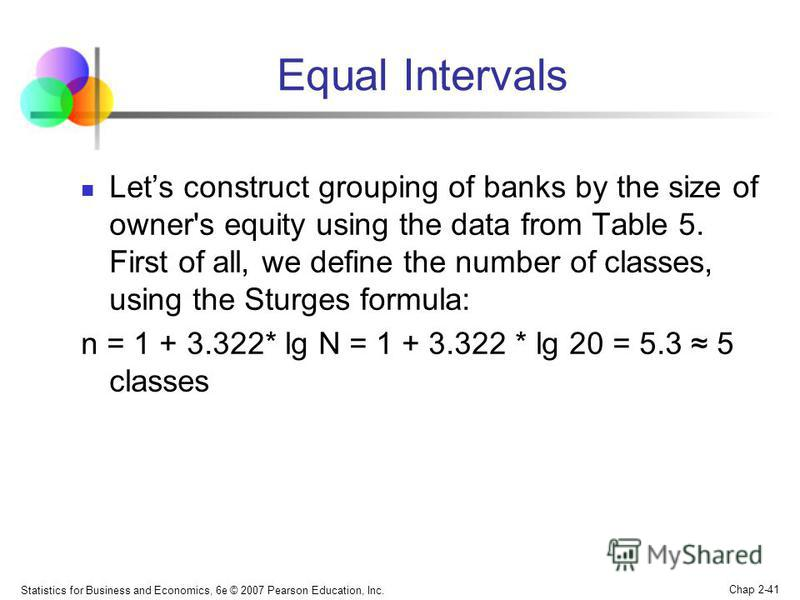Statistics for Business and Economics, 6e © 2007 Pearson Education, Inc. Chap 2-41 Equal Intervals Lets construct grouping of banks by the size of owner's equity using the data from Table 5. First of all, we define the number of classes, using the St