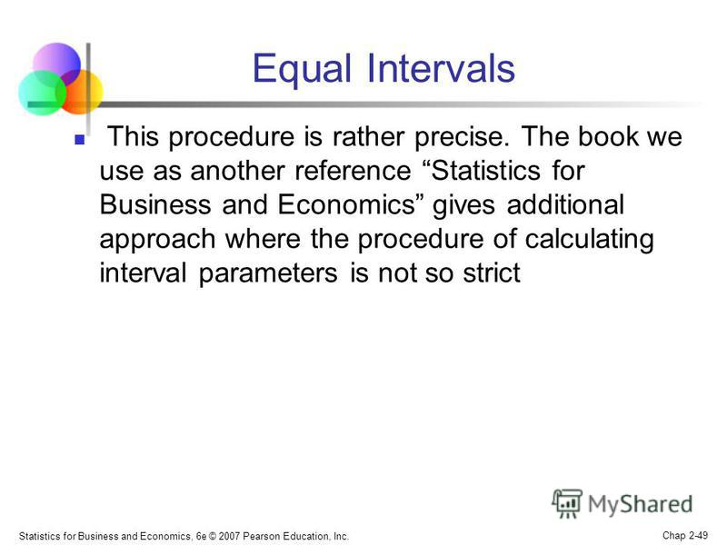 Statistics for Business and Economics, 6e © 2007 Pearson Education, Inc. Chap 2-49 Equal Intervals This procedure is rather precise. The book we use as another reference Statistics for Business and Economics gives additional approach where the proced