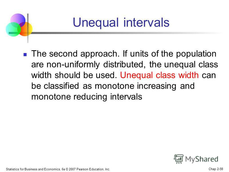 Statistics for Business and Economics, 6e © 2007 Pearson Education, Inc. Chap 2-58 Unequal intervals The second approach. If units of the population are non-uniformly distributed, the unequal class width should be used. Unequal class width can be cla