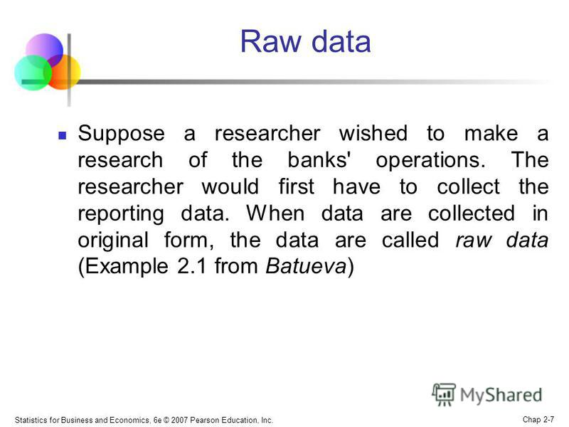 Statistics for Business and Economics, 6e © 2007 Pearson Education, Inc. Chap 2-7 Raw data Suppose a researcher wished to make a research of the banks' operations. The researcher would first have to collect the reporting data. When data are collected