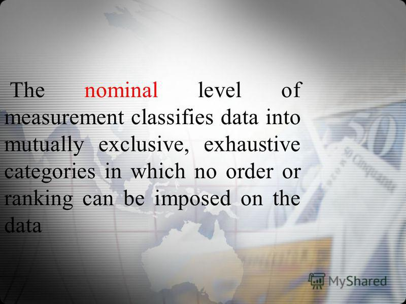 The nominal level of measurement classifies data into mutually exclusive, exhaustive categories in which no order or ranking can be imposed on the data