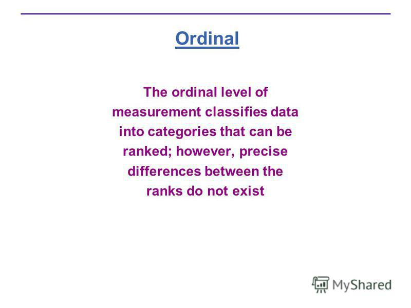 Ordinal The ordinal level of measurement classifies data into categories that can be ranked; however, precise differences between the ranks do not exist