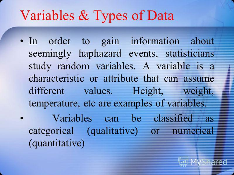 Variables & Types of Data In order to gain information about seemingly haphazard events, statisticians study random variables. A variable is a characteristic or attribute that can assume different values. Height, weight, temperature, etc are examples