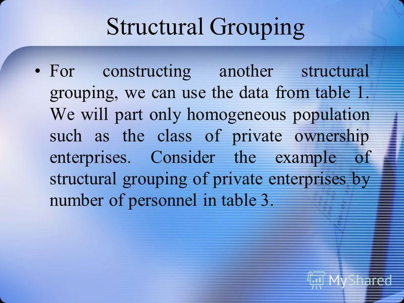 Structural Grouping For constructing another structural grouping, we can use the data from table 1. We will part only homogeneous population such as the class of private ownership enterprises. Consider the example of structural grouping of private en